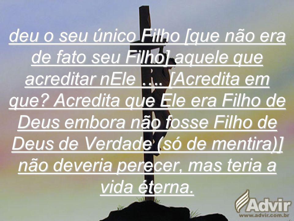 deu o seu único Filho [que não era de fato seu Filho] aquele que acreditar nEle ….